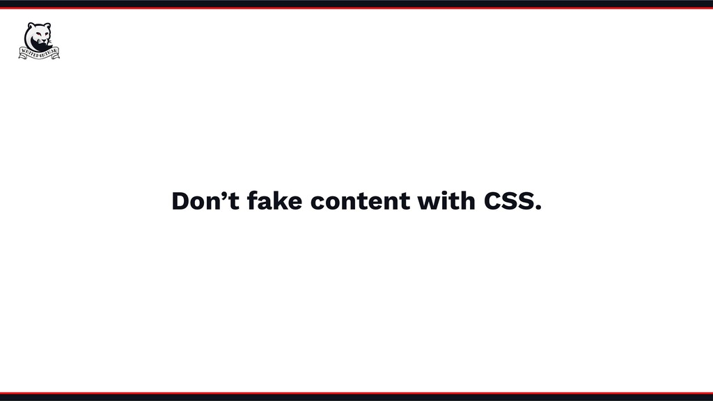 Don't fake content with CSS.