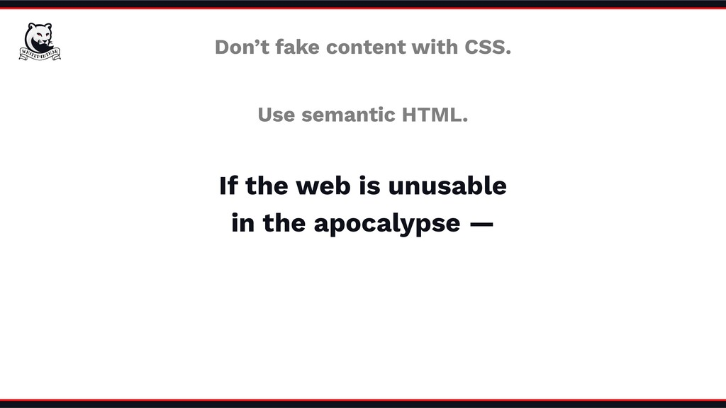 Don't fake content with CSS. Use semantic HTML....