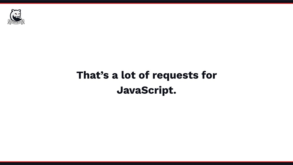 That's a lot of requests for JavaScript.