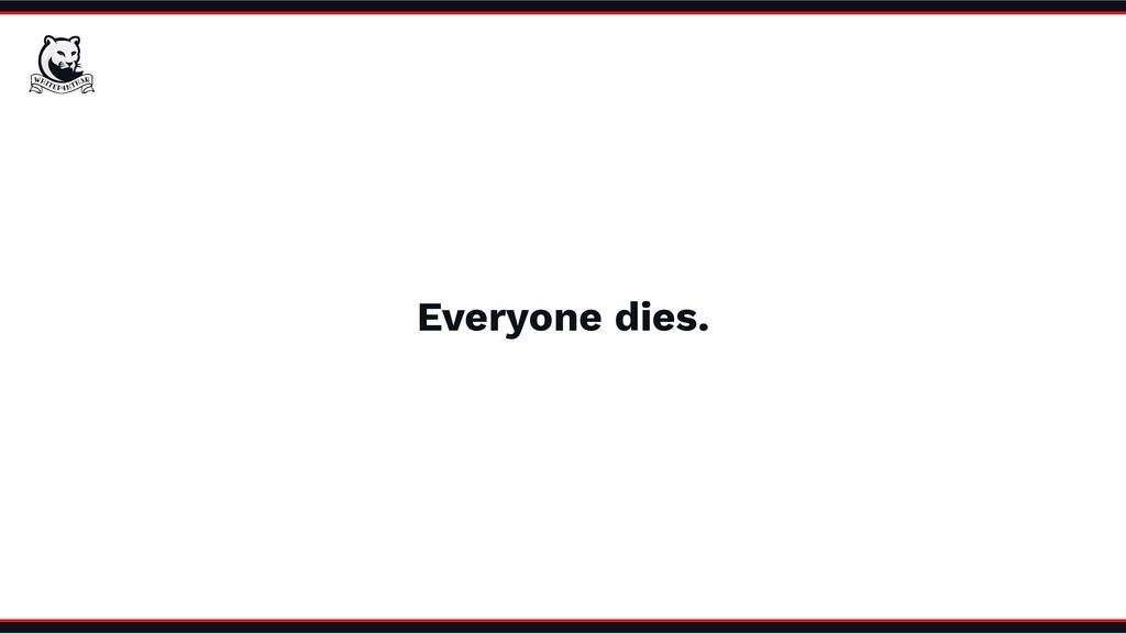 Everyone dies.
