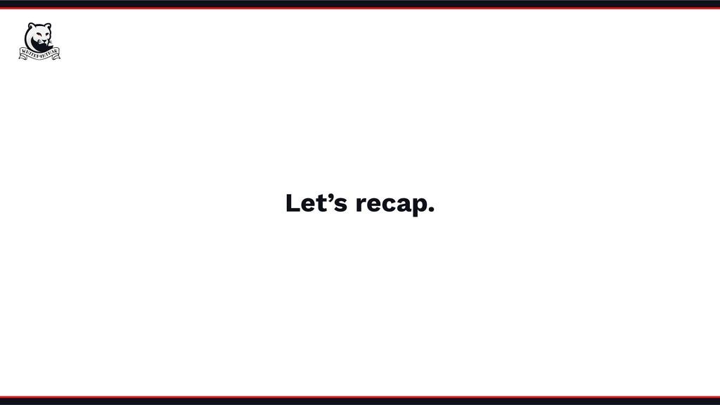Let's recap.