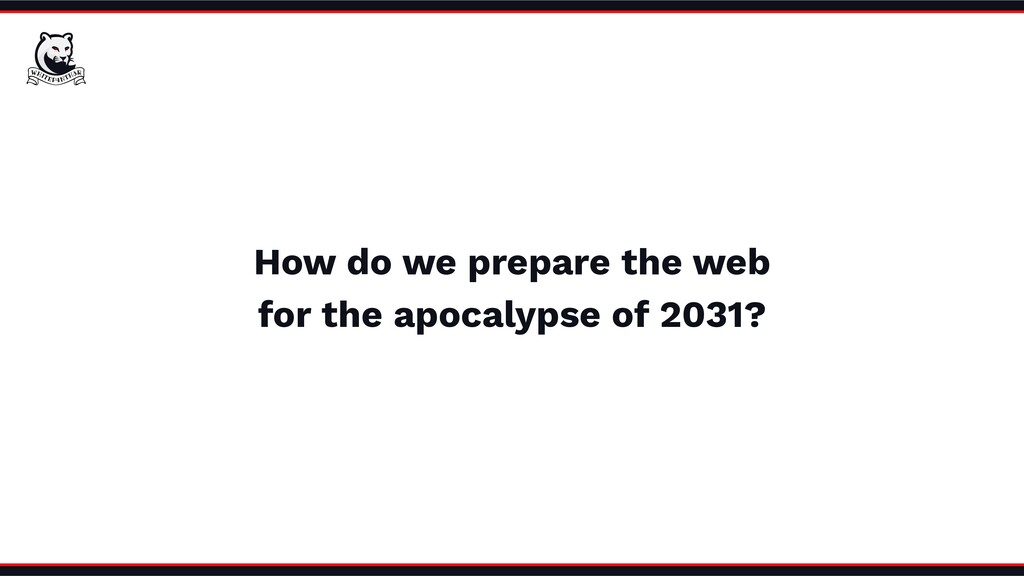 How do we prepare the web for the apocalypse of...