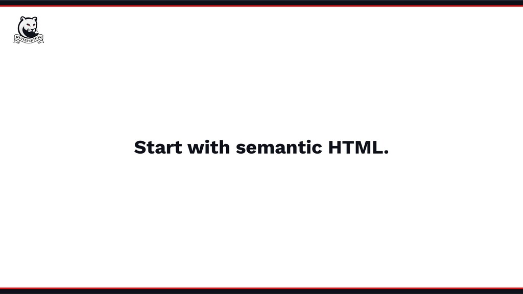 Start with semantic HTML.