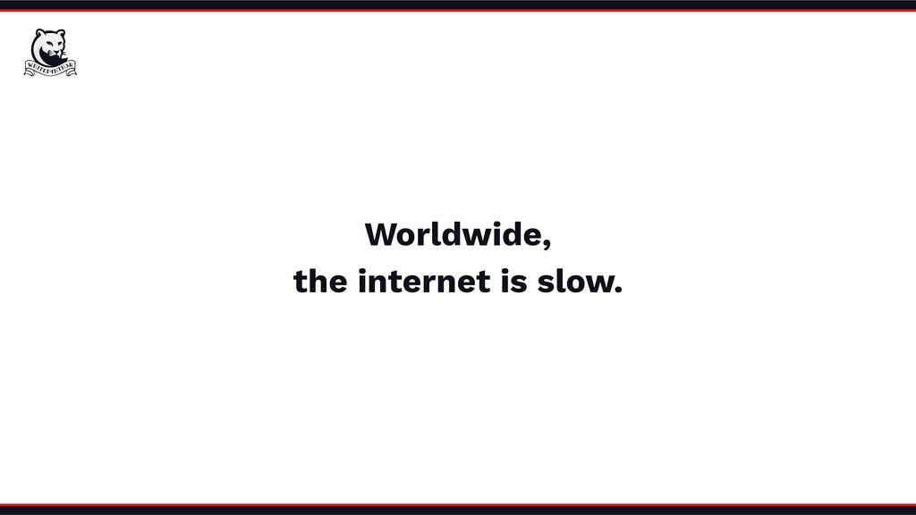 Worldwide, the internet is slow.