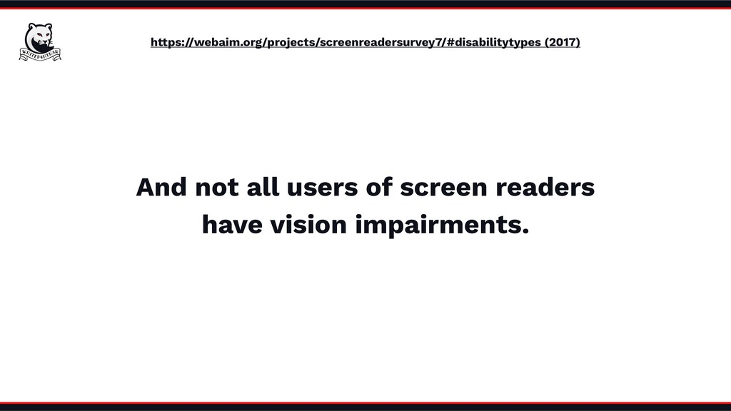 And not all users of screen readers have vision...
