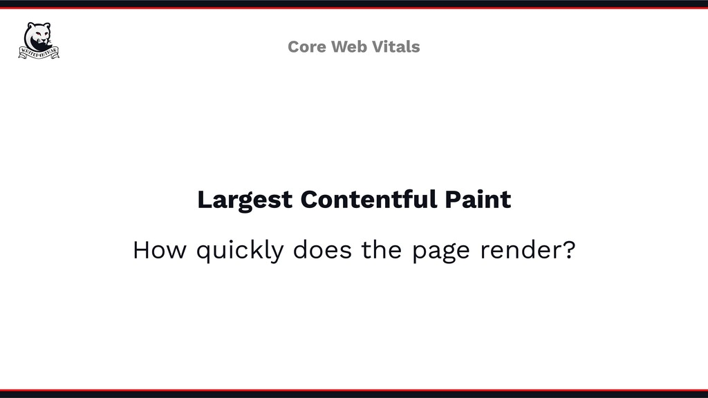 Largest Contentful Paint How quickly does the p...