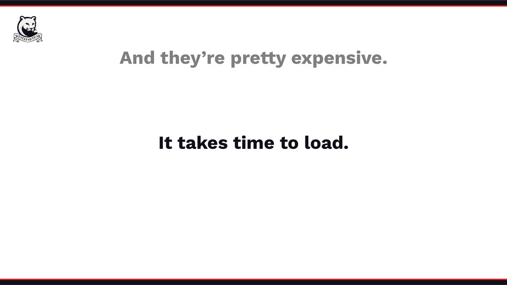 And they're pretty expensive. It takes time to ...