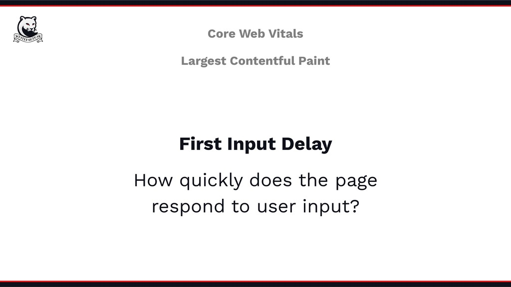 First Input Delay How quickly does the page res...