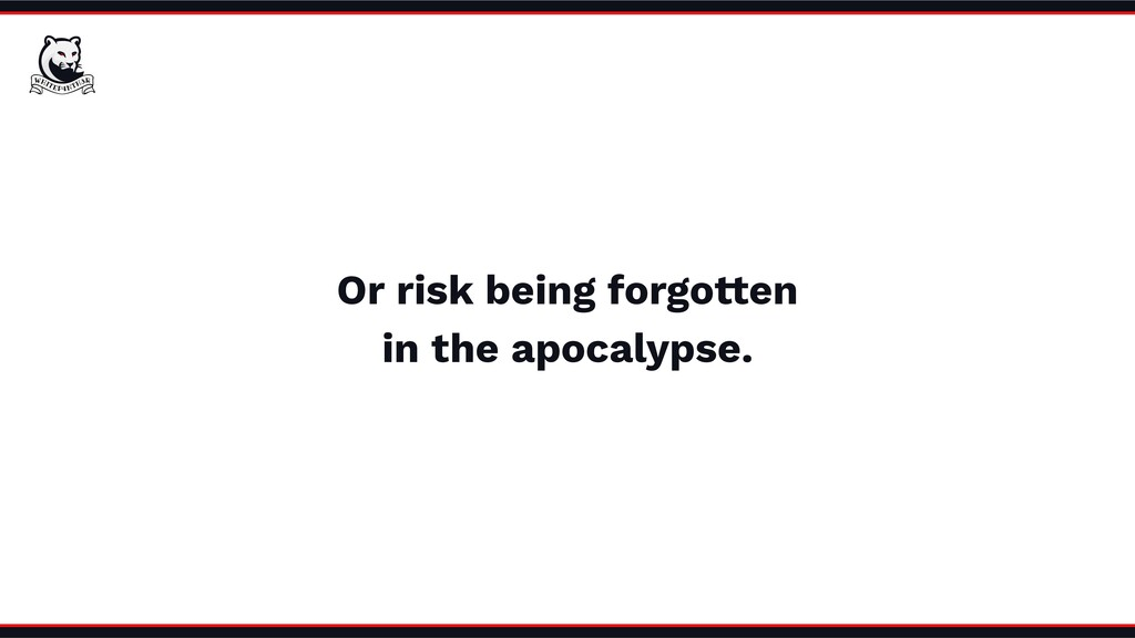 Or risk being forgotten in the apocalypse.
