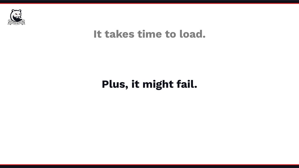 It takes time to load. Plus, it might fail.