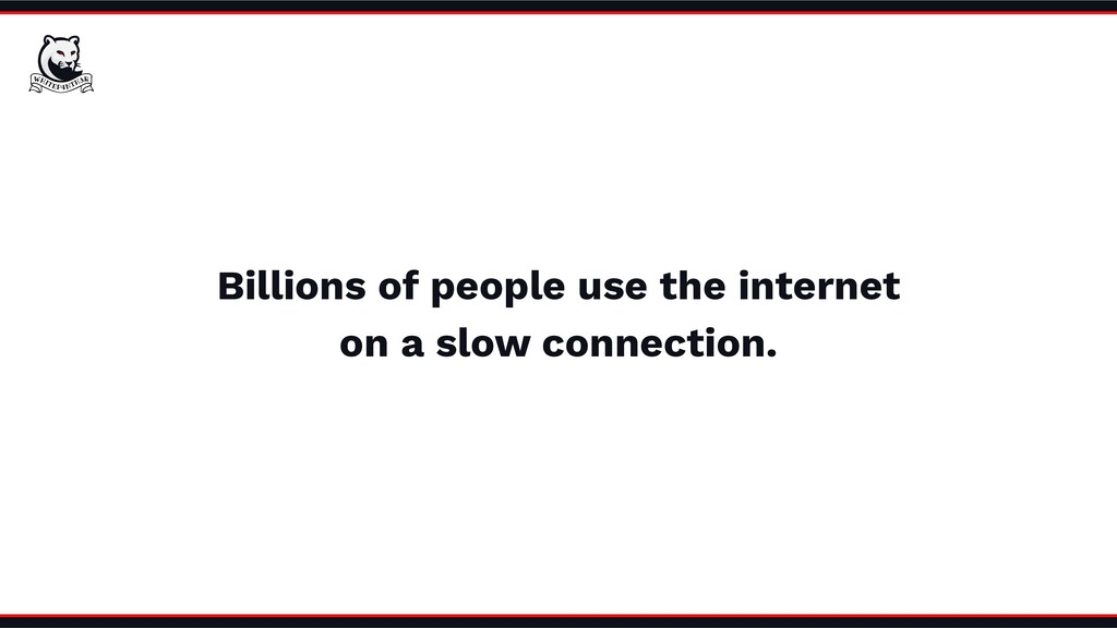 Billions of people use the internet on a slow c...