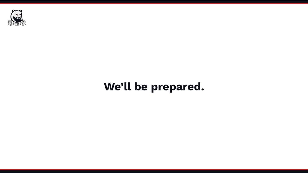 We'll be prepared.