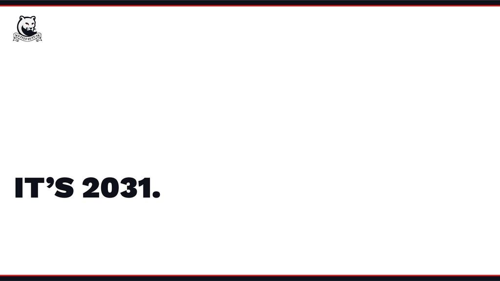 IT'S 2031.