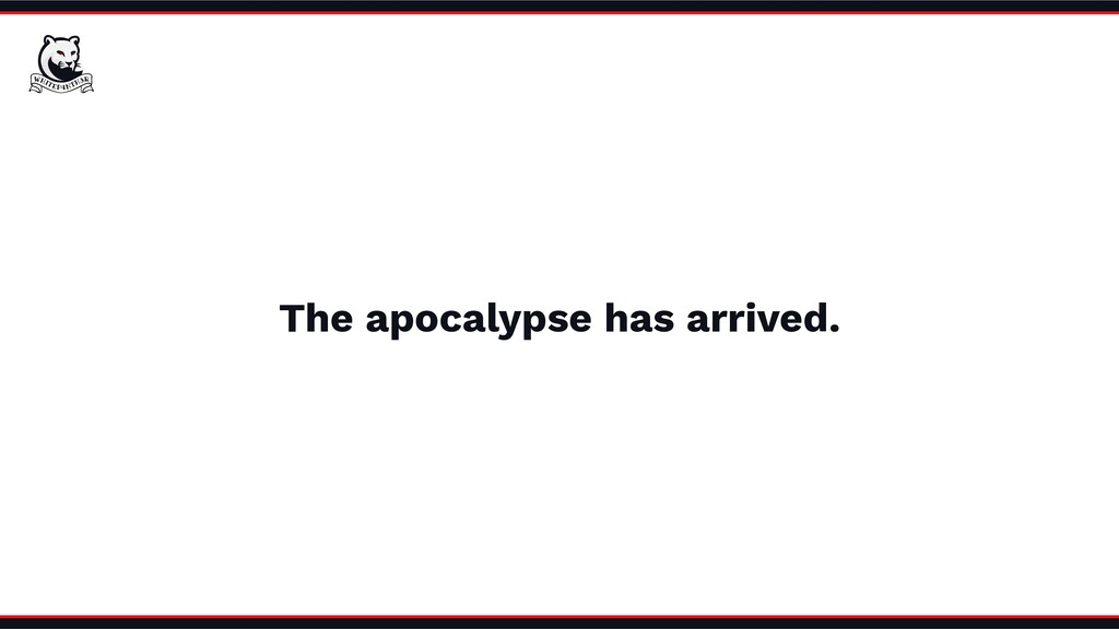 The apocalypse has arrived.
