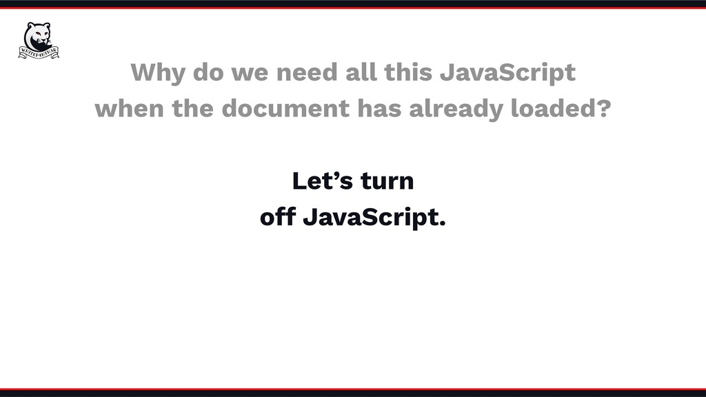 Why do we need all this JavaScript when the doc...