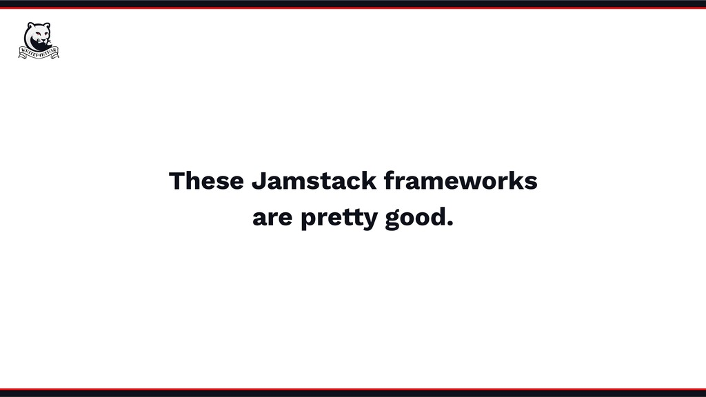 These Jamstack frameworks are pretty good.