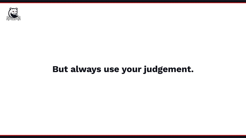 But always use your judgement.