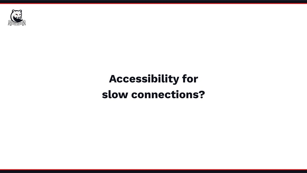 Accessibility for slow connections?