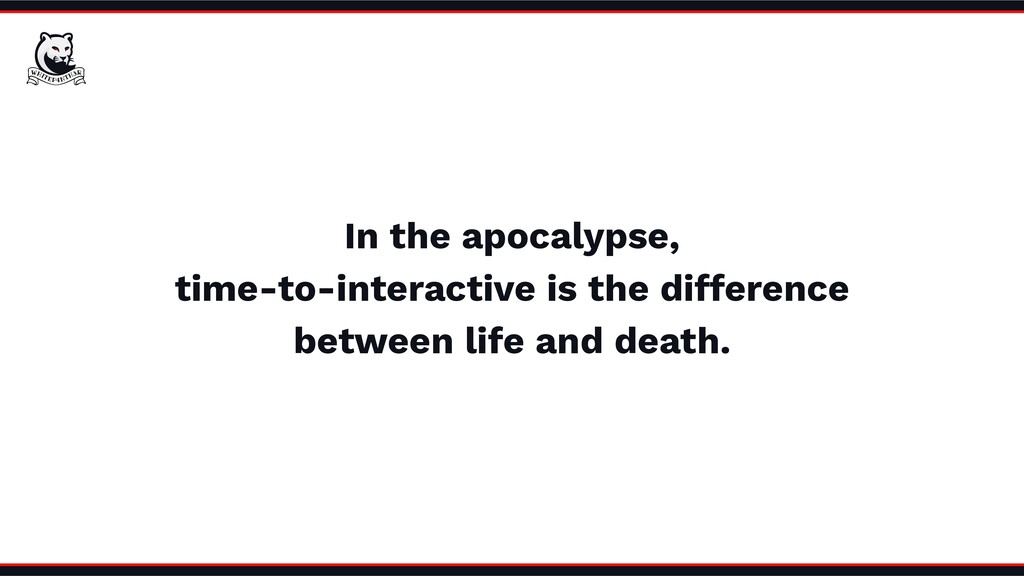 In the apocalypse, time-to-interactive is the d...