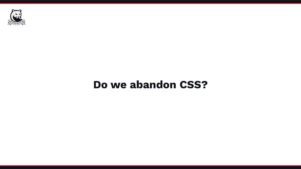 Do we abandon CSS?