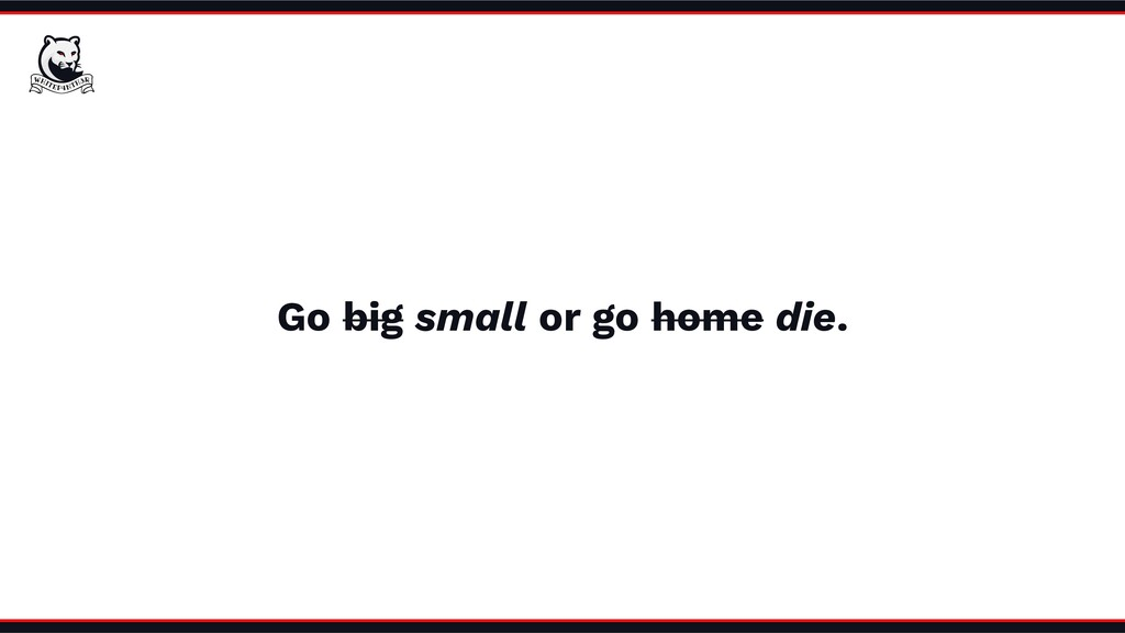 Go big small or go home die.
