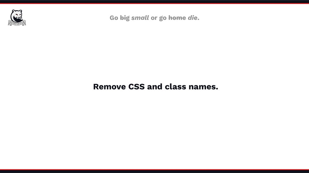 Remove CSS and class names. Go big small or go ...