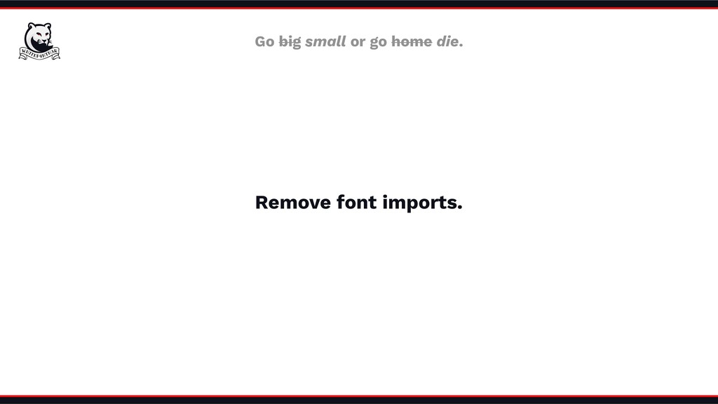 Remove font imports. Go big small or go home di...