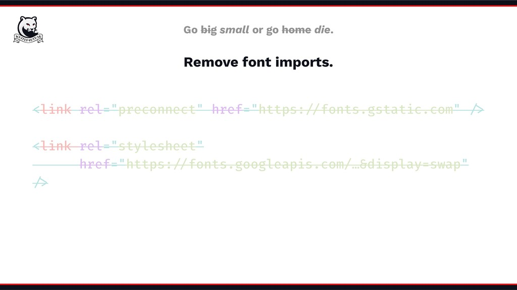 Go big small or go home die. Remove font import...
