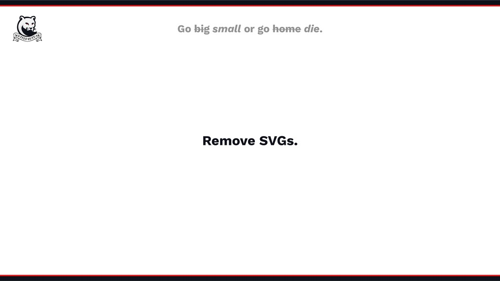 Remove SVGs. Go big small or go home die.