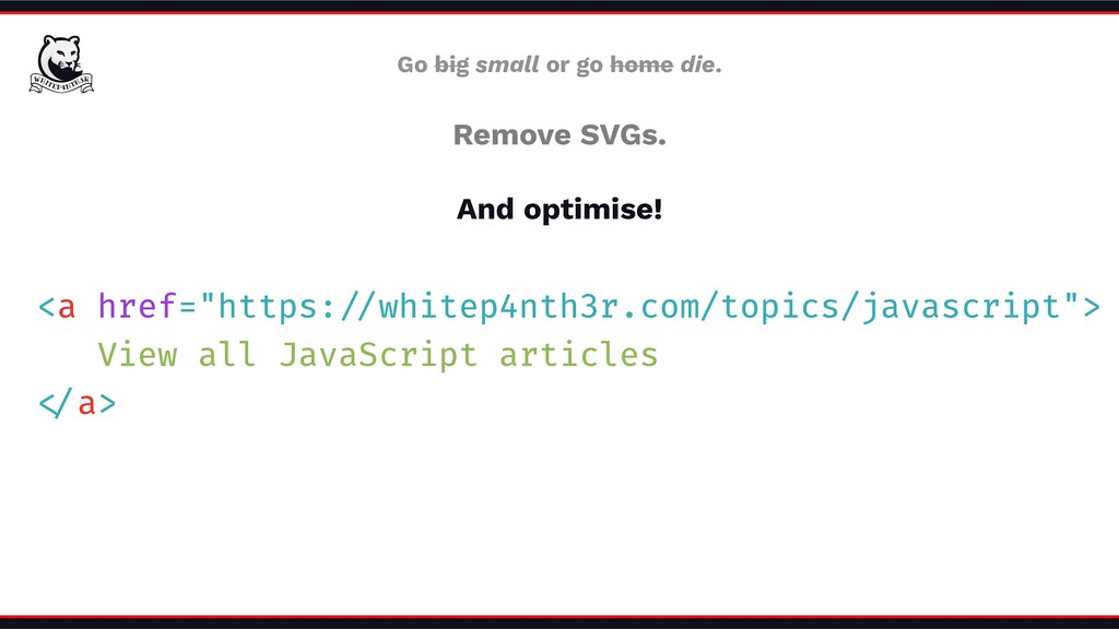 Go big small or go home die. Remove SVGs. And o...