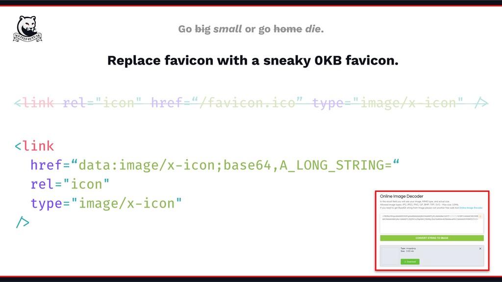 Replace favicon with a sneaky 0KB favicon. Go b...