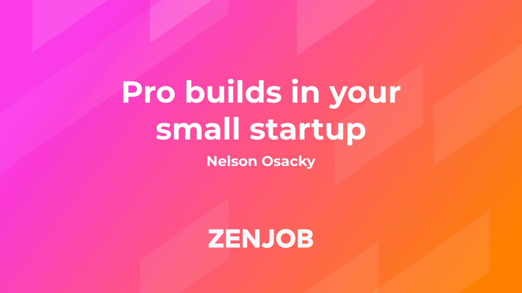 Pro builds in your small startup Nelson Osacky