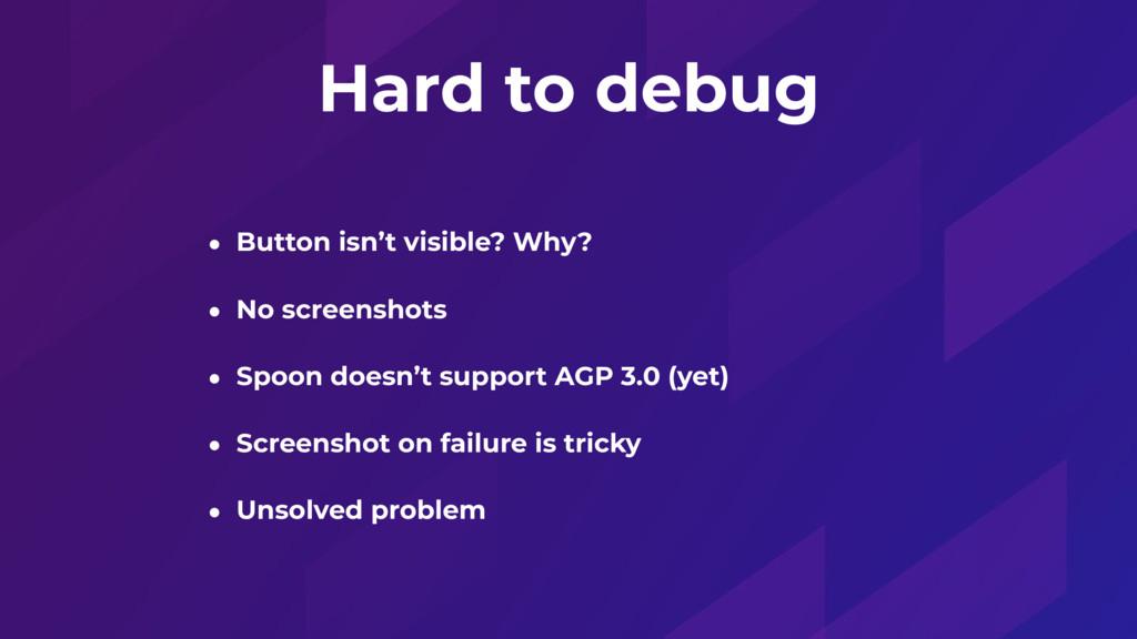 Hard to debug • Button isn't visible? Why? • No...