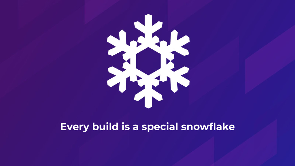 Every build is a special snowflake