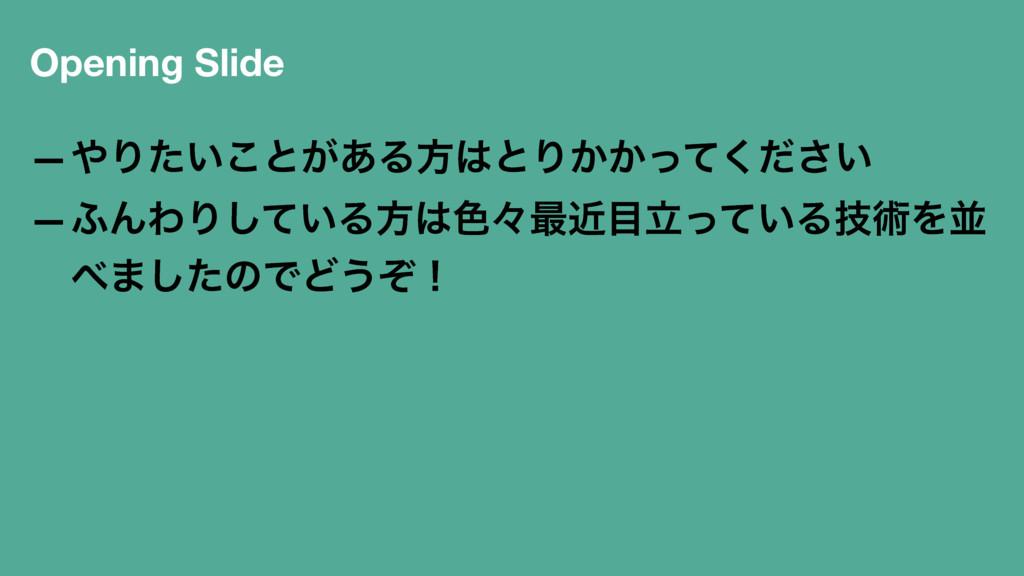 Opening Slide —Γ͍ͨ͜ͱ͕͋ΔํͱΓ͔͔͍ͬͯͩ͘͞ —;ΜΘΓ͍ͯ͠Δํ...