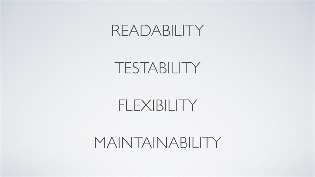 READABILITY  ! TESTABILITY  ! FLEXIBILITY ...