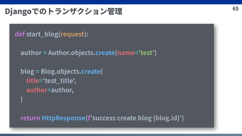 65 Djangoでのトランザクション管理 def start_blog(request): ...