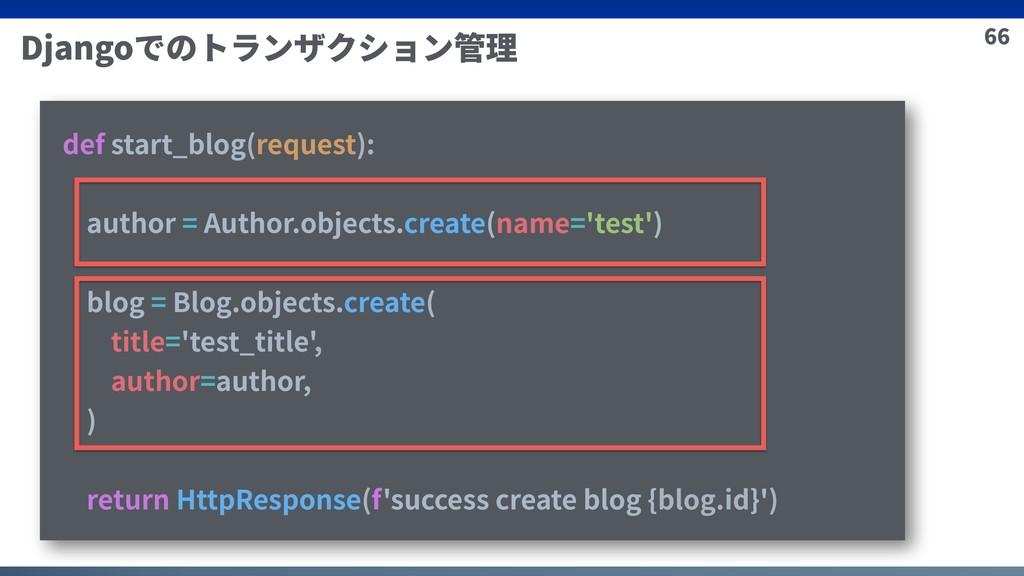 66 Djangoでのトランザクション管理 def start_blog(request): ...
