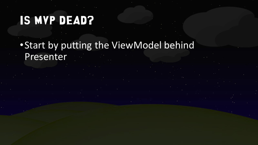 Is MVP dead? •Start by putting the ViewModel be...