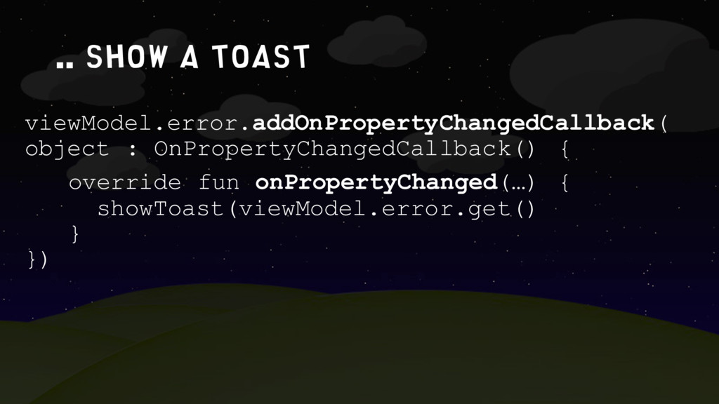 .. show a toast viewModel.error.addOnPropertyCh...