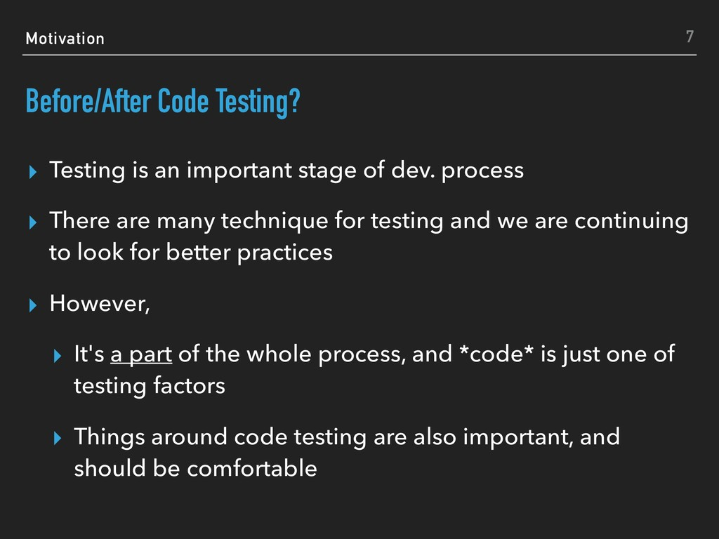 Motivation Before/After Code Testing? ▸ Testing...