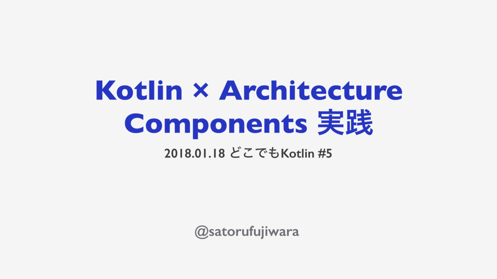 Kotlin × Architecture Components ࣮ફ 2018.01.18 ...
