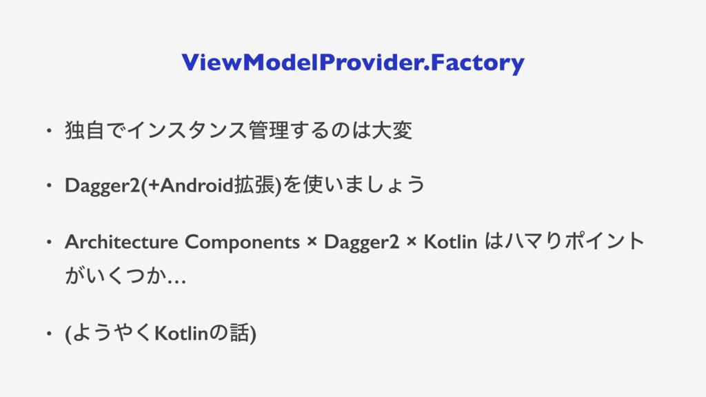 ViewModelProvider.Factory • ಠࣗͰΠϯελϯεཧ͢Δͷେม •...