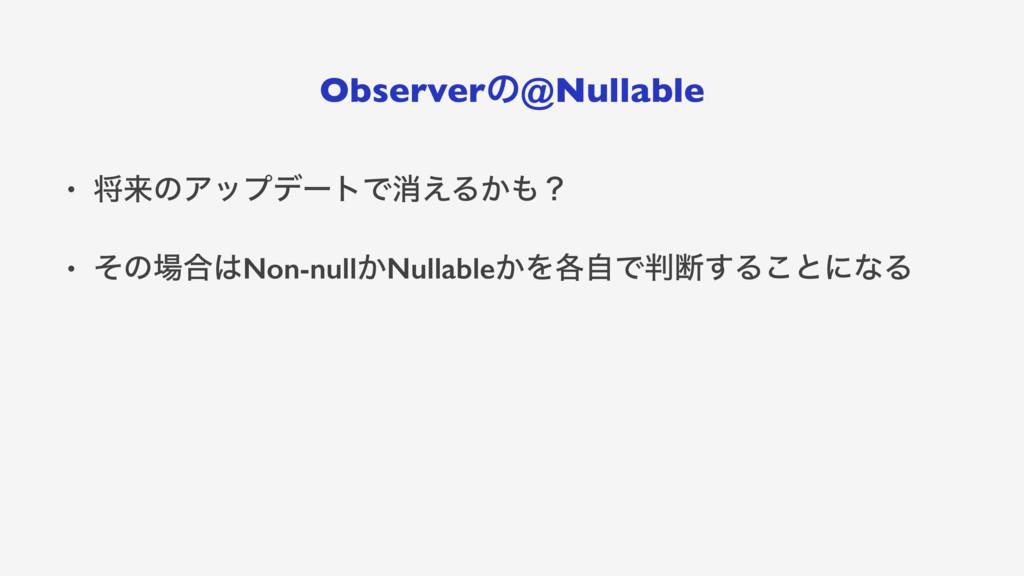 Observerͷ@Nullable • কདྷͷΞοϓσʔτͰফ͑Δ͔ʁ • ͦͷ߹No...