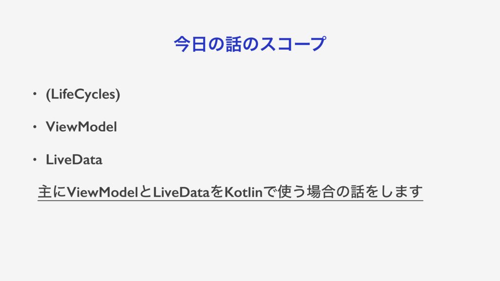 ࠓ೔ͷ࿩ͷείʔϓ • (LifeCycles) • ViewModel • LiveData...