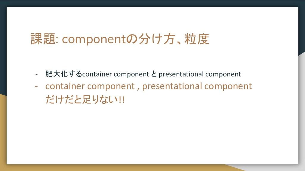 課題: componentの分け方、粒度 - 肥大化するcontainer component...
