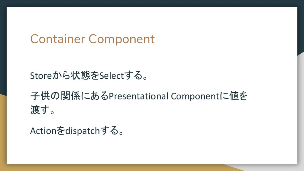 Container Component Storeから状態をSelectする。 子供の関係にあ...
