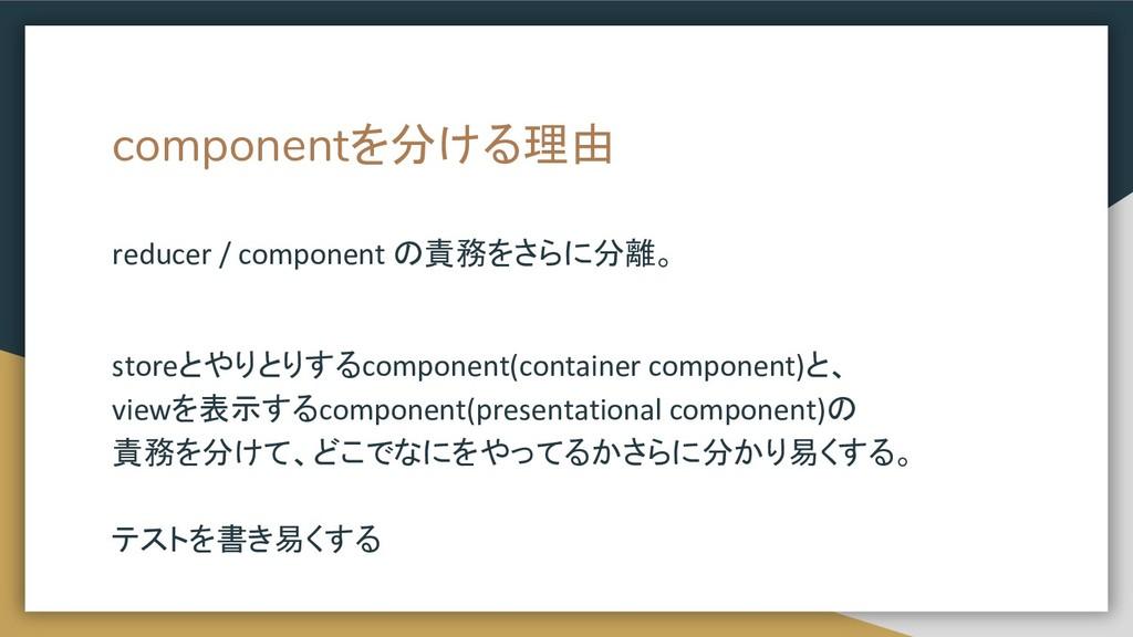 componentを分ける理由 reducer / component の責務をさらに分離。 ...