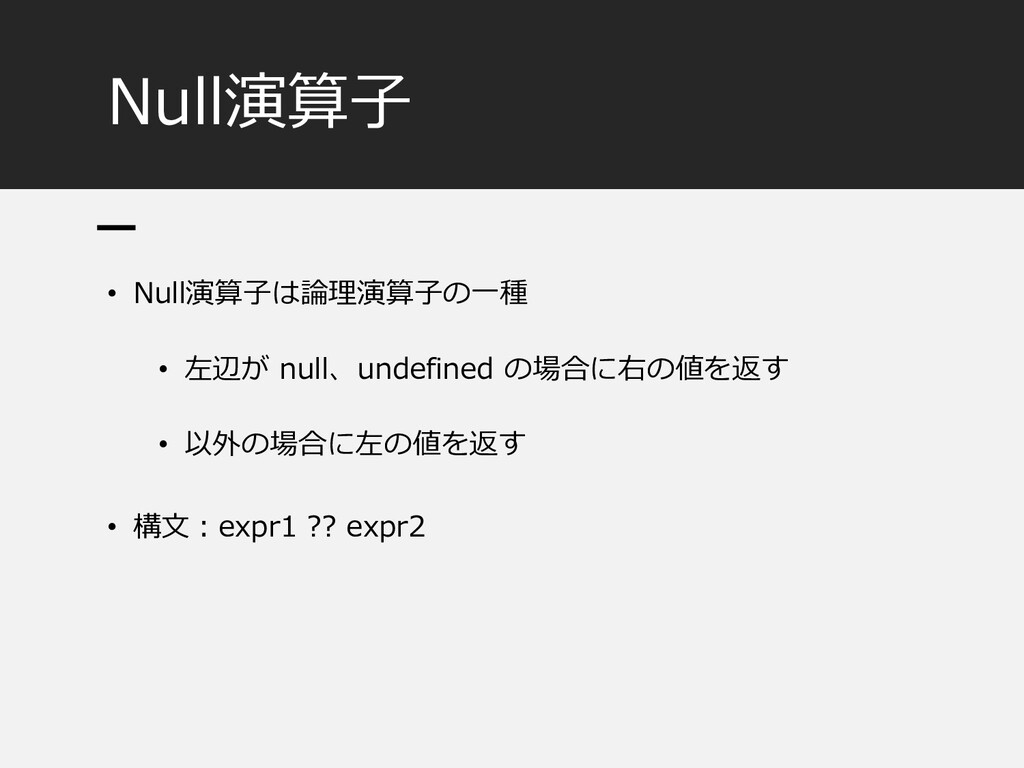 Null演算子 • Null演算子は論理演算子の一種 • 左辺が null、undefined...