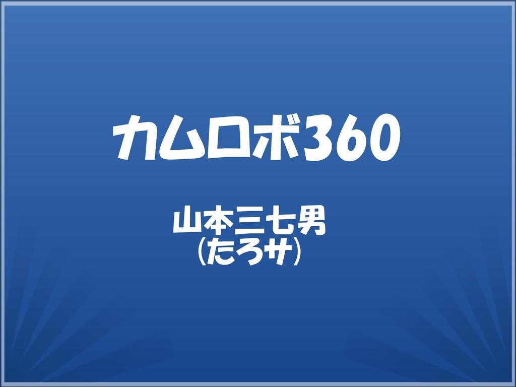 山本三七男 (たろサ) カムロボ360